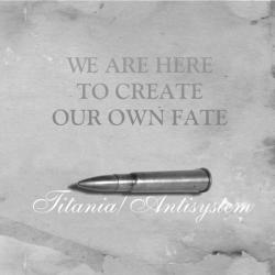 Antisystem / Titania -We are here to create...-